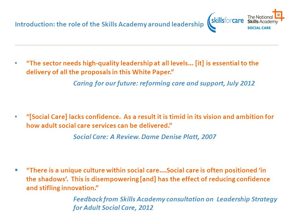 The role of the Skills Academy: Leading on leadership in social care Specific remit to improve leadership and commissioning, and to support Registered Managers Employer-led: but as well as employers we also reach training providers, local authorities and other commissioners, alongside individuals Covering adult social care but also working with health and children's services Membership body for individuals and organisations More members than most, including SCA Leadership guidance/programmes for all levels Endorsement for high quality trainers Backed by Department of Health Working with CQC on what 'well-led' will mean