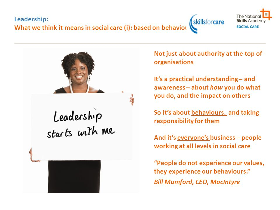 Leadership: What we think it means in social care (i): based on behaviours Not just about authority at the top of organisations It's a practical under