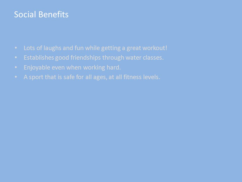 Social Benefits Lots of laughs and fun while getting a great workout.