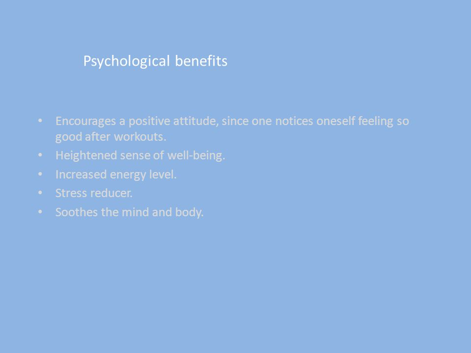 Psychological benefits Encourages a positive attitude, since one notices oneself feeling so good after workouts.