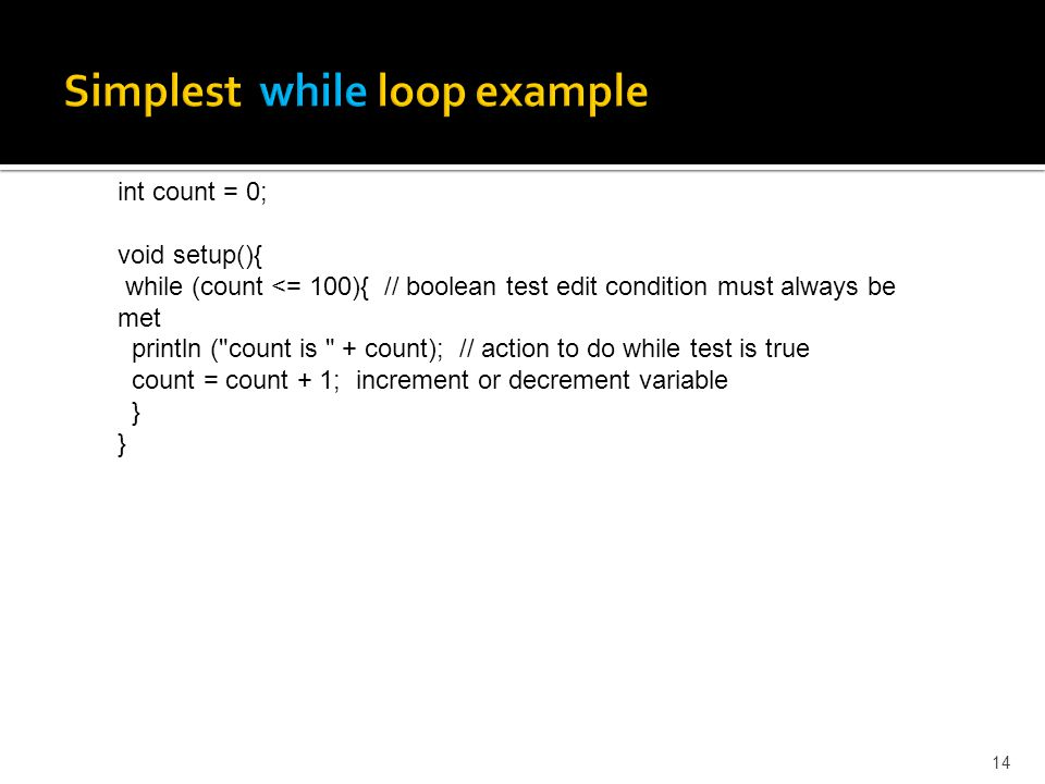 14 int count = 0; void setup(){ while (count <= 100){ // boolean test edit condition must always be met println (