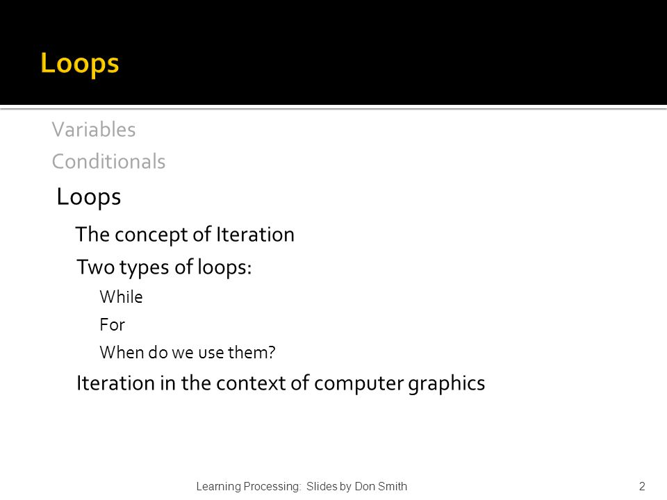 Variables Conditionals Loops The concept of Iteration Two types of loops: While For When do we use them? Iteration in the context of computer graphics