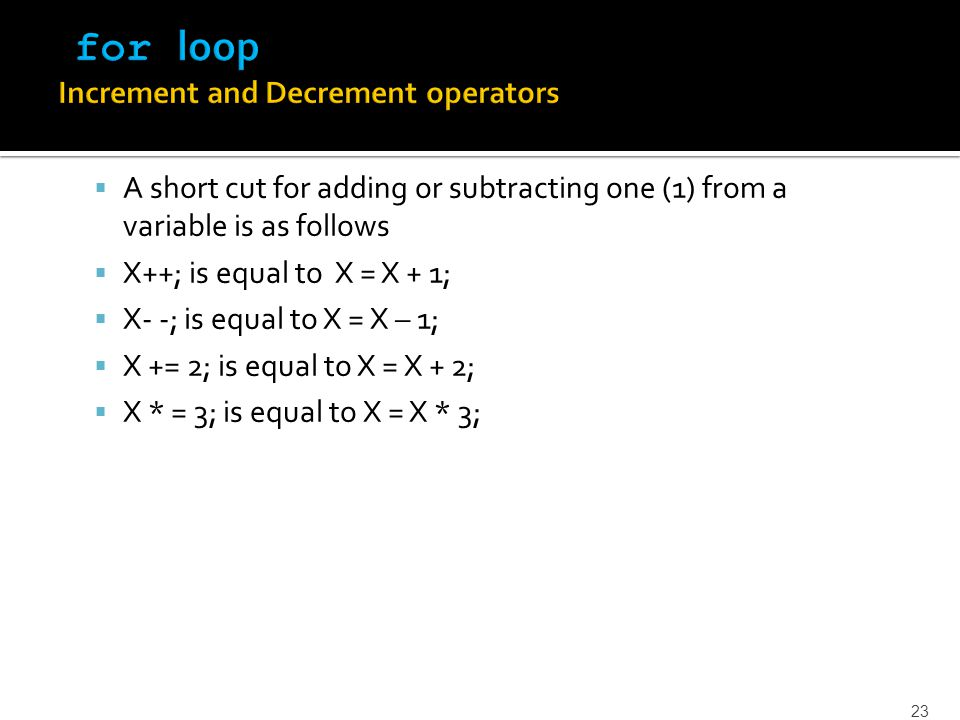  A short cut for adding or subtracting one (1) from a variable is as follows  X++; is equal to X = X + 1;  X- -; is equal to X = X – 1;  X += 2; i
