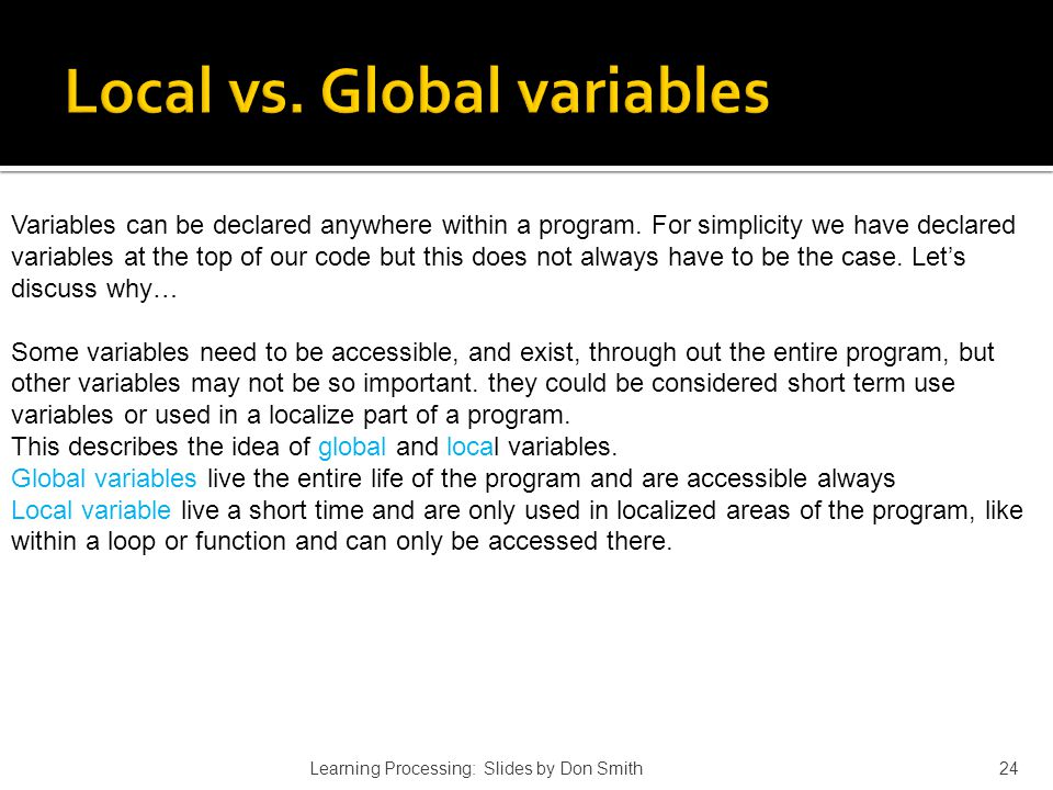 Learning Processing: Slides by Don Smith24 Variables can be declared anywhere within a program. For simplicity we have declared variables at the top o