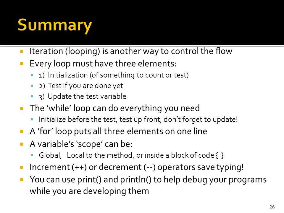  Iteration (looping) is another way to control the flow  Every loop must have three elements:  1) Initialization (of something to count or test) 