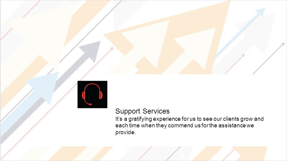 Support Services It's a gratifying experience for us to see our clients grow and each time when they commend us for the assistance we provide.