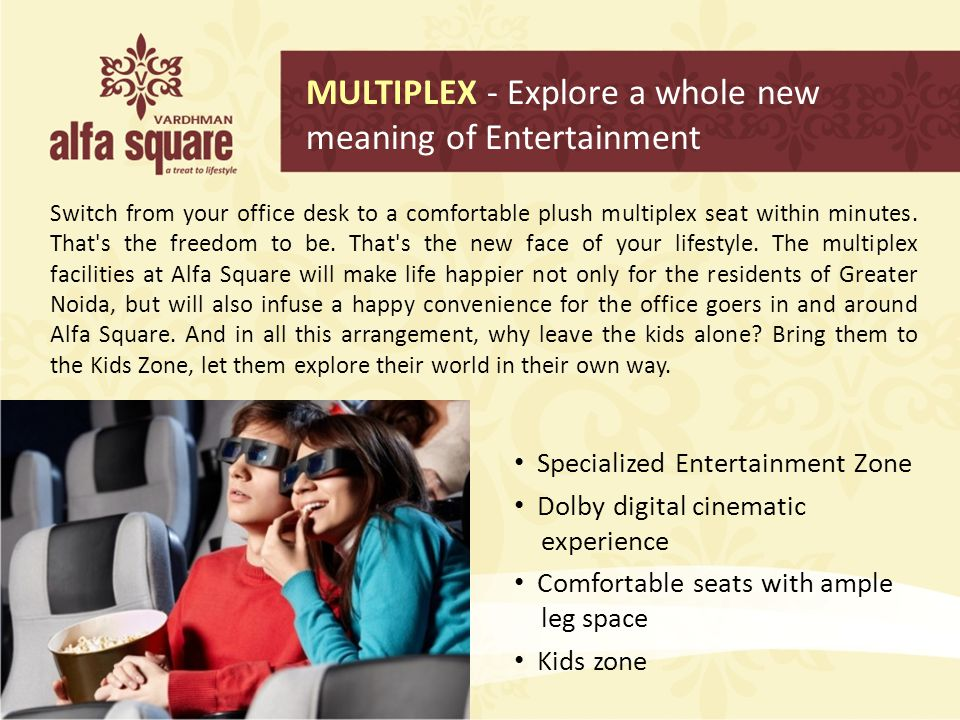 MULTIPLEX - Explore a whole new meaning of Entertainment Switch from your office desk to a comfortable plush multiplex seat within minutes. That's the