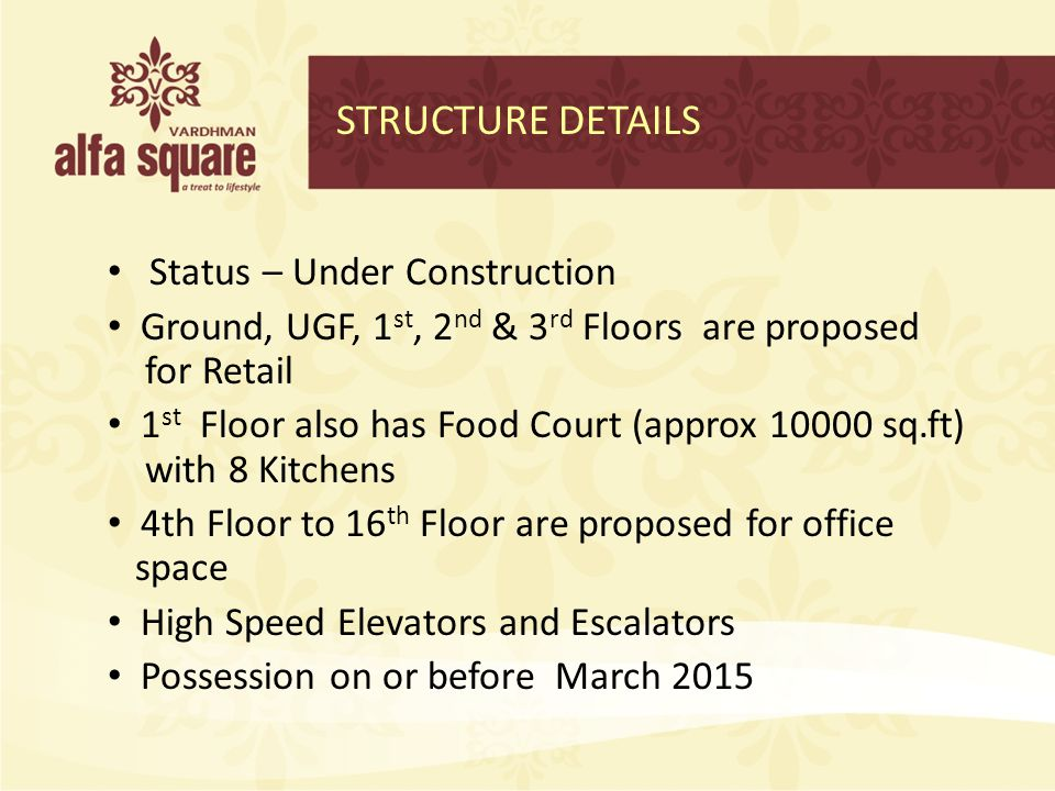 STRUCTURE DETAILS Status – Under Construction Ground, UGF, 1 st, 2 nd & 3 rd Floors are proposed for Retail 1 st Floor also has Food Court (approx 100