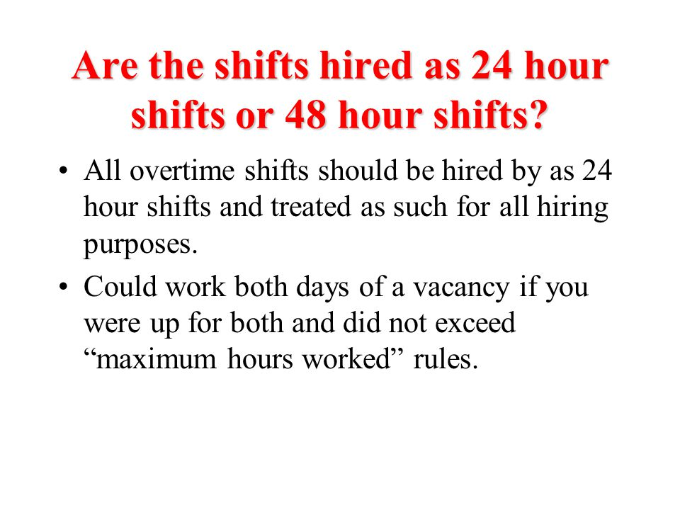 Are the shifts hired as 24 hour shifts or 48 hour shifts? All overtime shifts should be hired by as 24 hour shifts and treated as such for all hiring