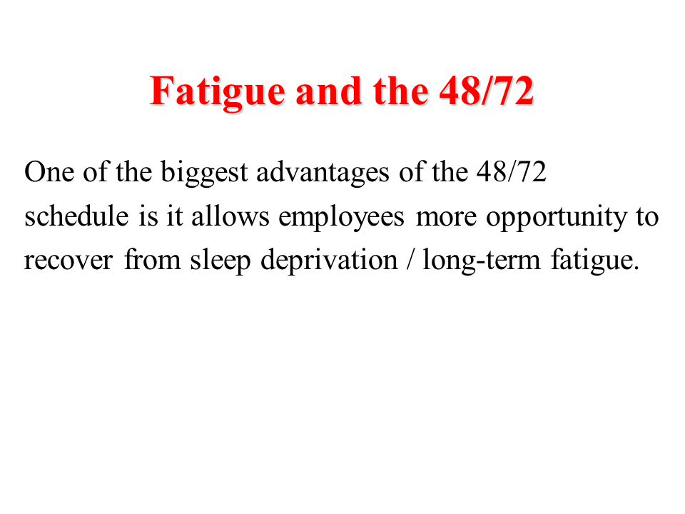 Fatigue and the 48/72 One of the biggest advantages of the 48/72 schedule is it allows employees more opportunity to recover from sleep deprivation /