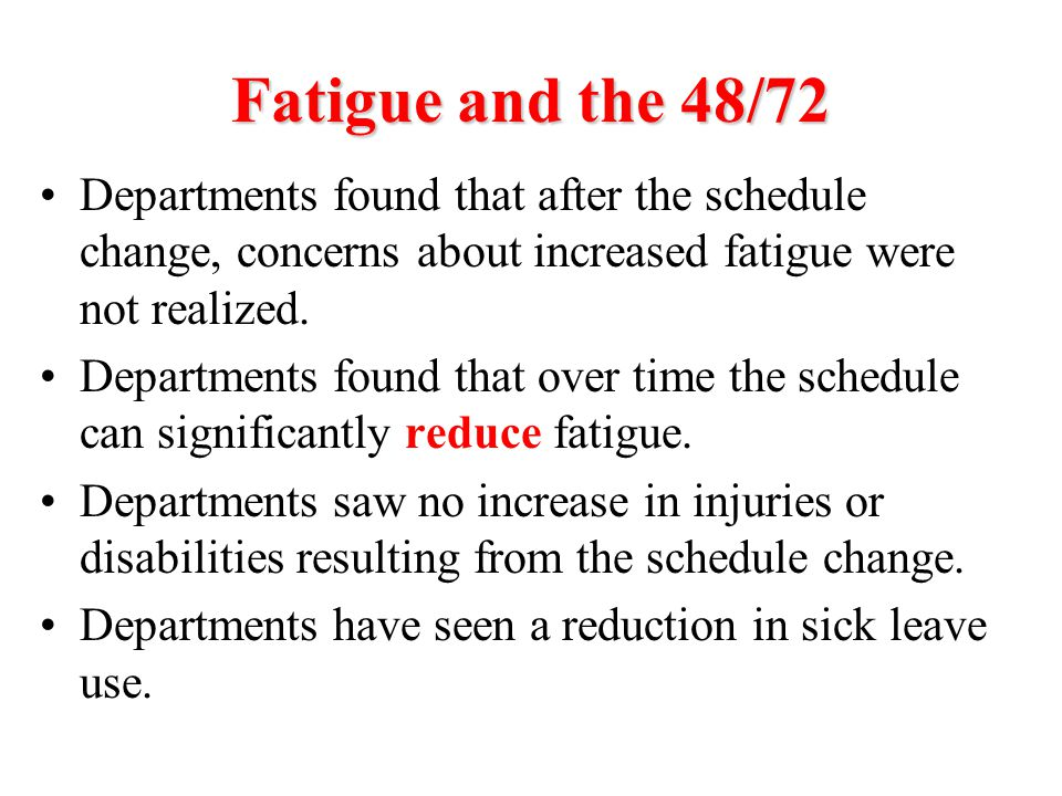Fatigue and the 48/72 Departments found that after the schedule change, concerns about increased fatigue were not realized. Departments found that ove