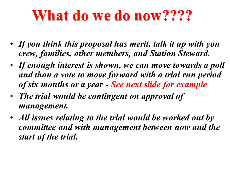 What do we do now???? If you think this proposal has merit, talk it up with you crew, families, other members, and Station Steward. If enough interest