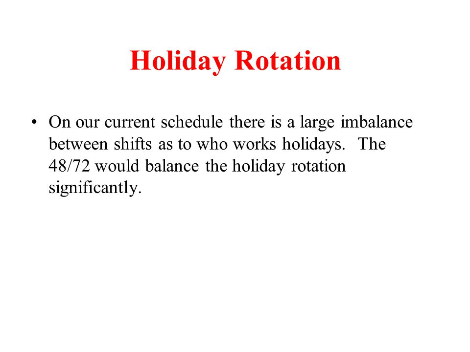 Holiday Rotation On our current schedule there is a large imbalance between shifts as to who works holidays. The 48/72 would balance the holiday rotat