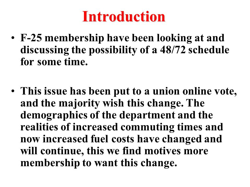 Introduction F-25 membership have been looking at and discussing the possibility of a 48/72 schedule for some time. This issue has been put to a union