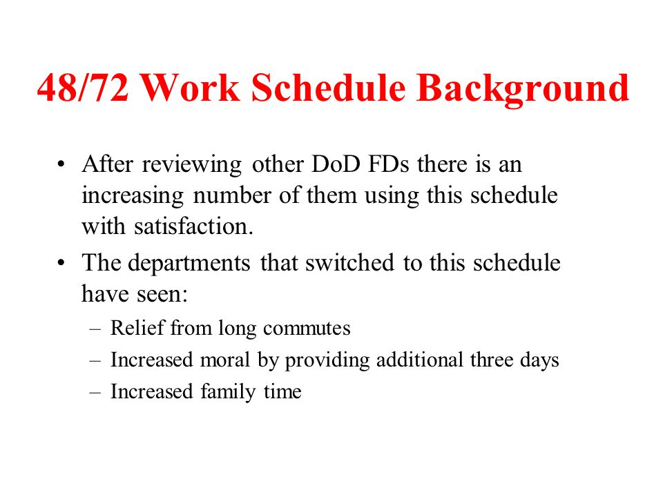 48/72 Work Schedule Background After reviewing other DoD FDs there is an increasing number of them using this schedule with satisfaction. The departme