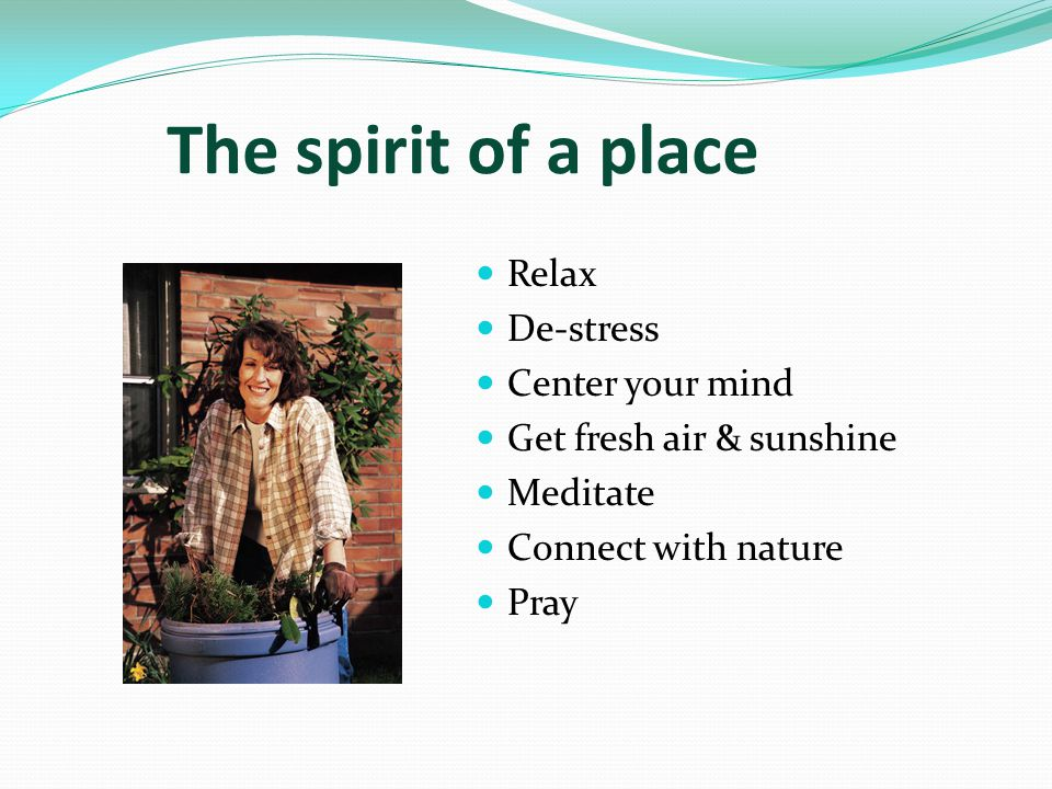 The spirit of a place Relax De-stress Center your mind Get fresh air & sunshine Meditate Connect with nature Pray