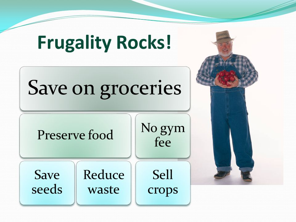 Frugality Rocks! Save on groceries Preserve food Save seeds Reduce waste No gym fee Sell crops