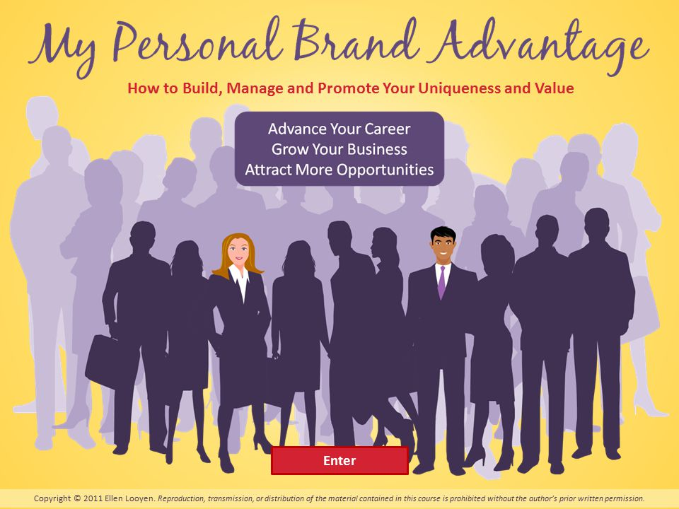 My Personal Brand Advantage How to Build, Manage and Promote Your Uniqueness and Value Copyright © 2011 Ellen Looyen.