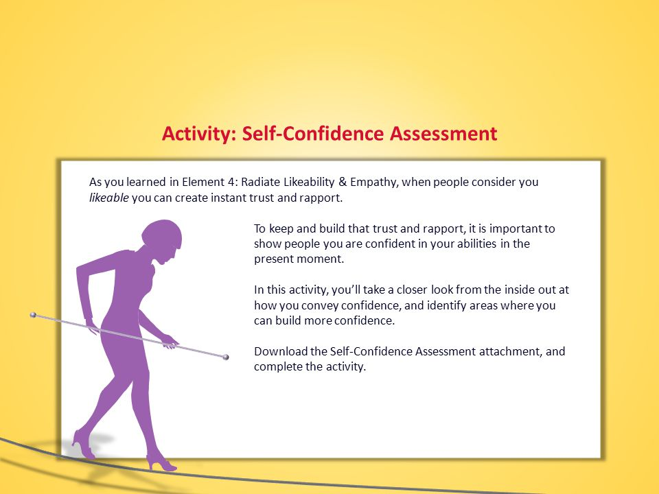 Activity: Self-Confidence Assessment As you learned in Element 4: Radiate Likeability & Empathy, when people consider you likeable you can create instant trust and rapport.
