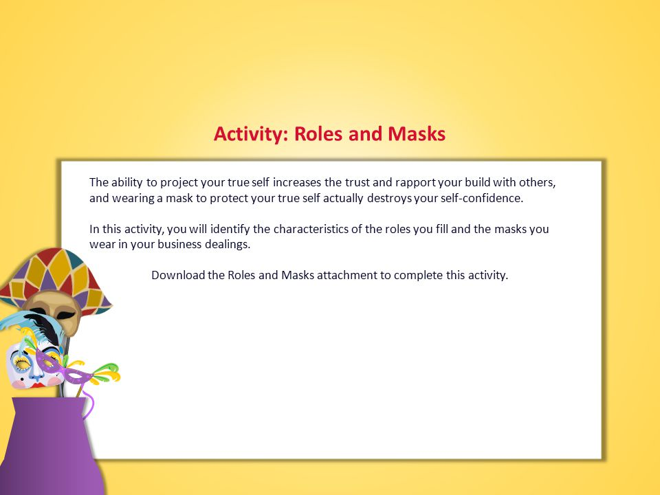 Activity: Roles and Masks The ability to project your true self increases the trust and rapport your build with others, and wearing a mask to protect your true self actually destroys your self-confidence.