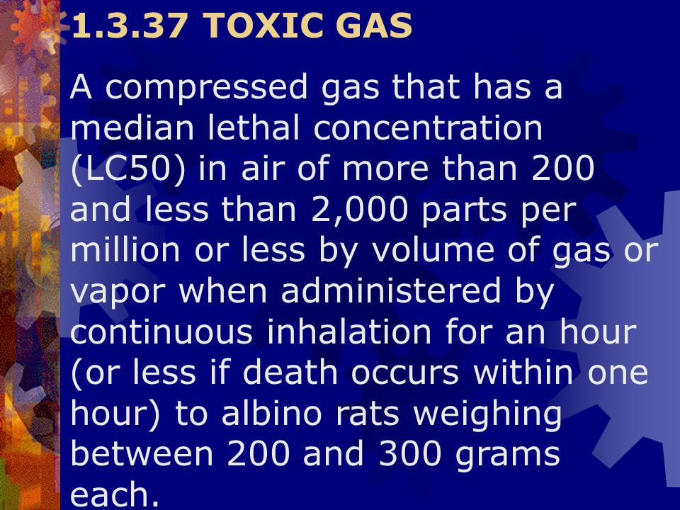 1.3.37 TOXIC GAS A compressed gas that has a median lethal concentration (LC50) in air of more than 200 and less than 2,000 parts per million or less