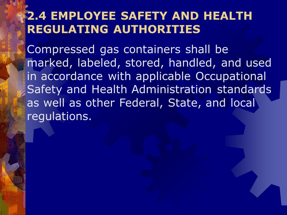 2.4 EMPLOYEE SAFETY AND HEALTH REGULATING AUTHORITIES Compressed gas containers shall be marked, labeled, stored, handled, and used in accordance with