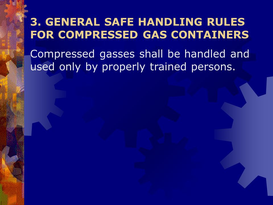 3. GENERAL SAFE HANDLING RULES FOR COMPRESSED GAS CONTAINERS Compressed gasses shall be handled and used only by properly trained persons.