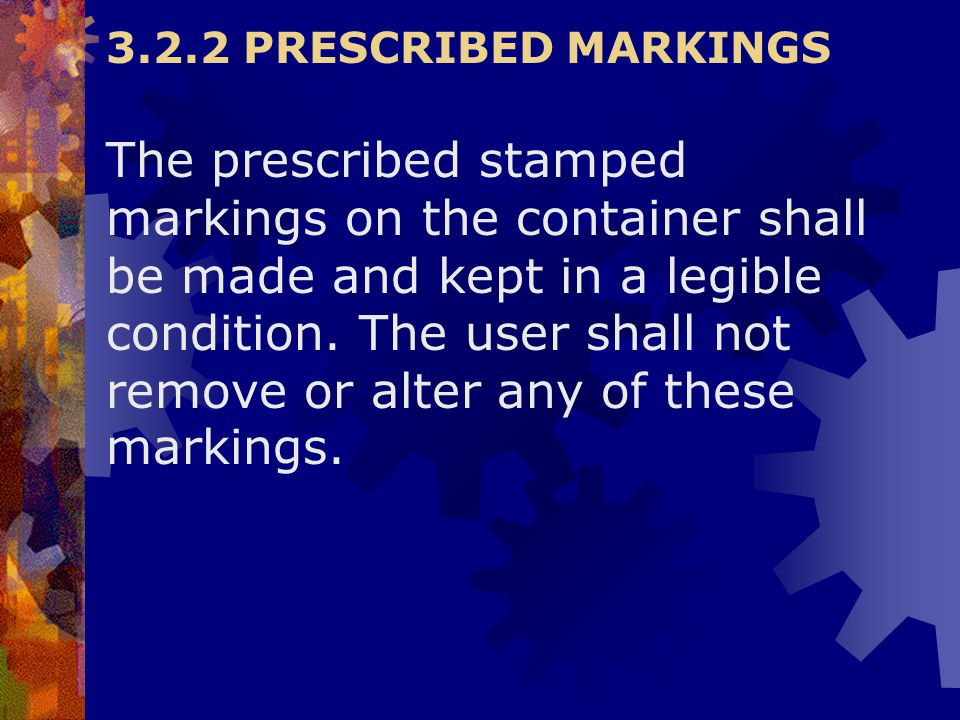 3.2.2 PRESCRIBED MARKINGS The prescribed stamped markings on the container shall be made and kept in a legible condition. The user shall not remove or
