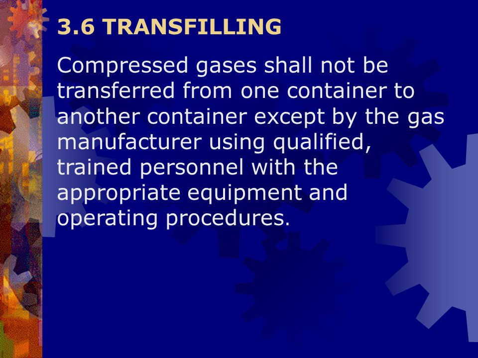 3.6 TRANSFILLING Compressed gases shall not be transferred from one container to another container except by the gas manufacturer using qualified, tra