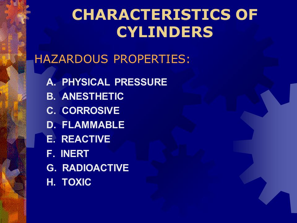 CHARACTERISTICS OF CYLINDERS A. PHYSICAL PRESSURE B. ANESTHETIC C. CORROSIVE D. FLAMMABLE E. REACTIVE F. INERT G. RADIOACTIVE H. TOXIC HAZARDOUS PROPE