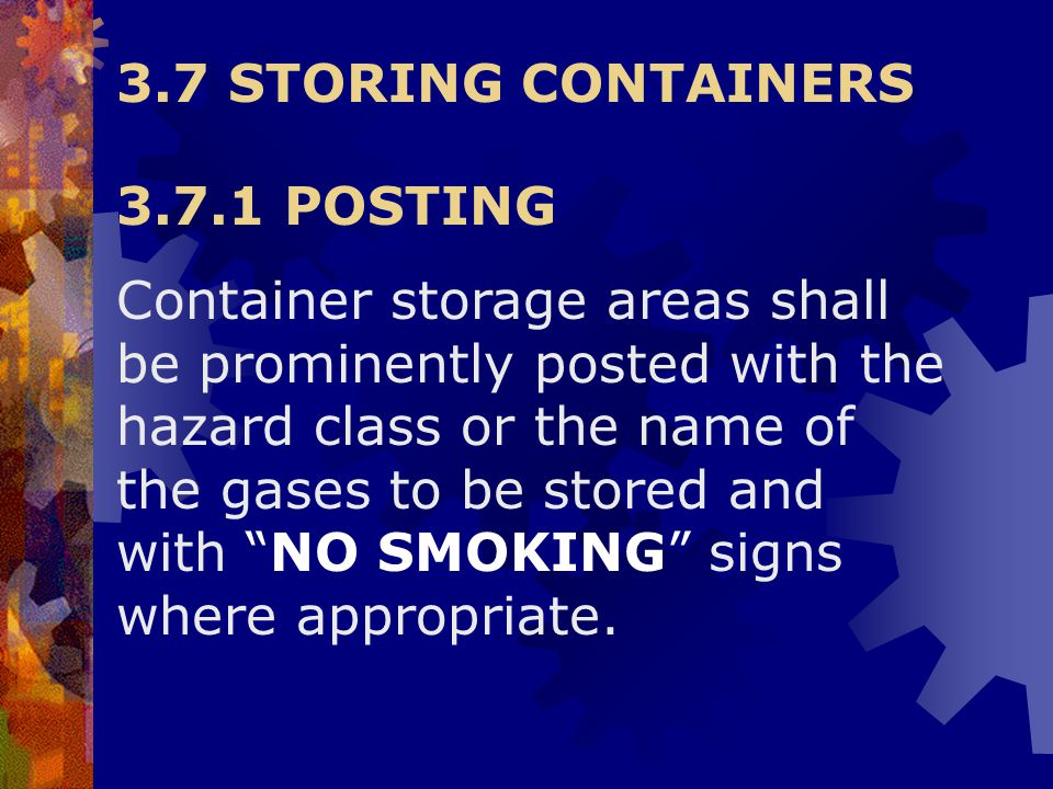 3.7 STORING CONTAINERS 3.7.1 POSTING Container storage areas shall be prominently posted with the hazard class or the name of the gases to be stored a