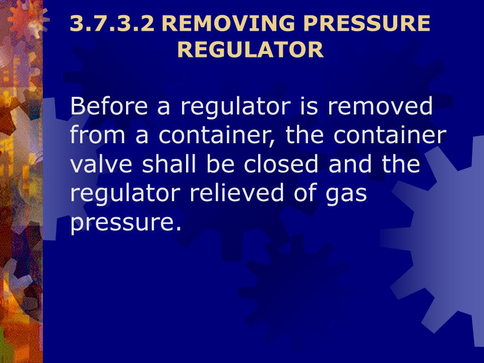 Before a regulator is removed from a container, the container valve shall be closed and the regulator relieved of gas pressure. 3.7.3.2 REMOVING PRESS