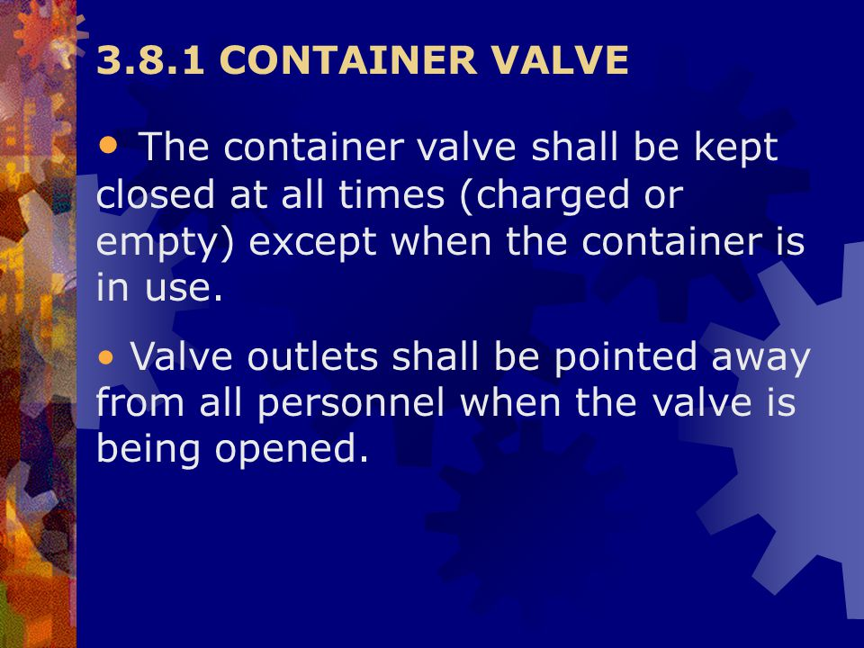 3.8.1 CONTAINER VALVE The container valve shall be kept closed at all times (charged or empty) except when the container is in use. Valve outlets shal