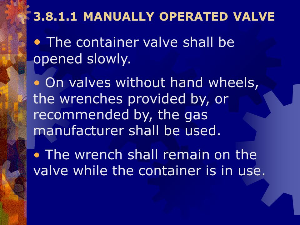 3.8.1.1 MANUALLY OPERATED VALVE The container valve shall be opened slowly. On valves without hand wheels, the wrenches provided by, or recommended by