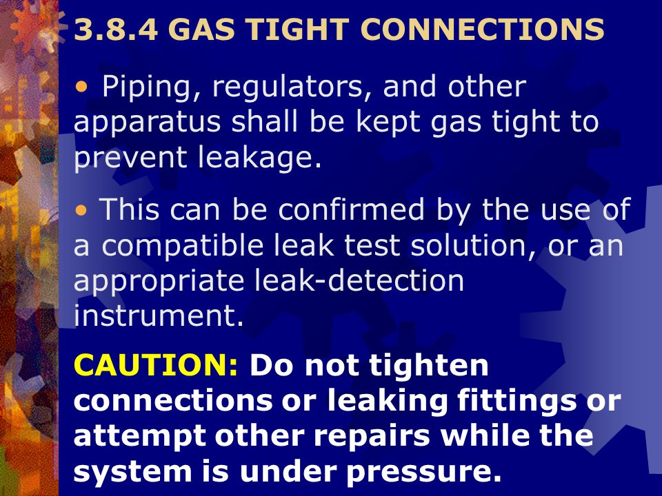 CAUTION: Do not tighten connections or leaking fittings or attempt other repairs while the system is under pressure. 3.8.4 GAS TIGHT CONNECTIONS Pipin