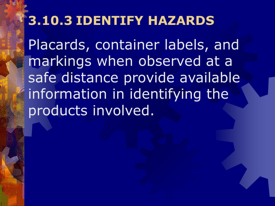 3.10.3 IDENTIFY HAZARDS Placards, container labels, and markings when observed at a safe distance provide available information in identifying the pro