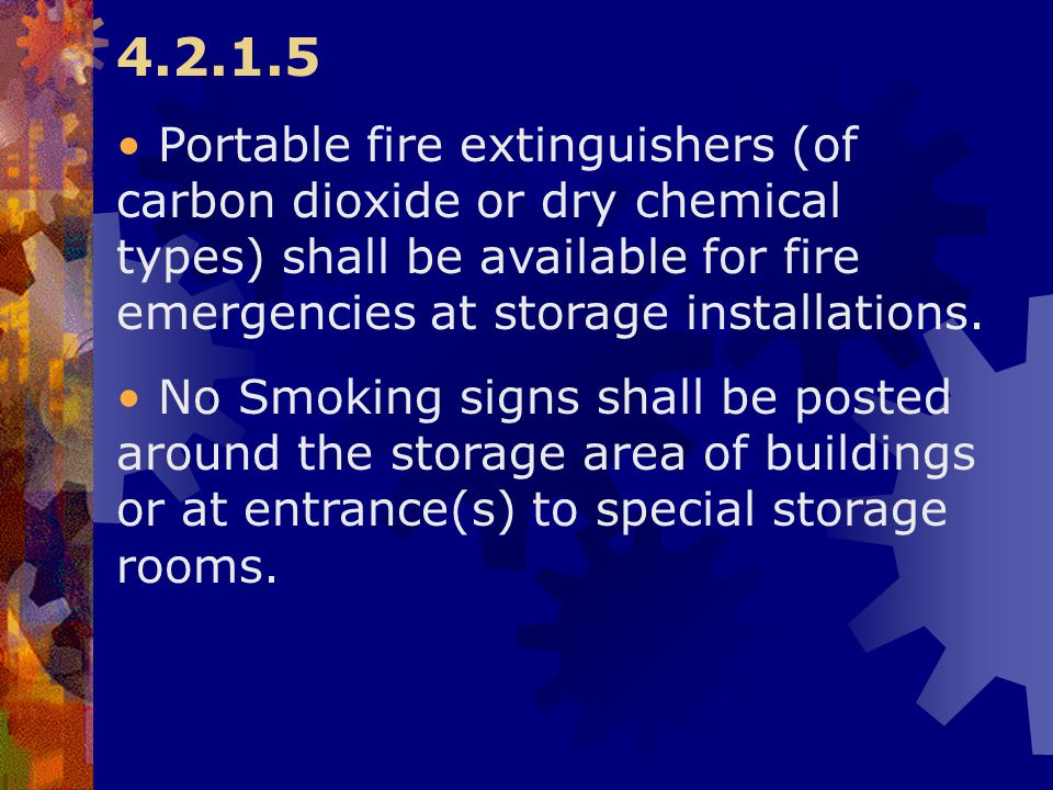 4.2.1.5 Portable fire extinguishers (of carbon dioxide or dry chemical types) shall be available for fire emergencies at storage installations. No Smo