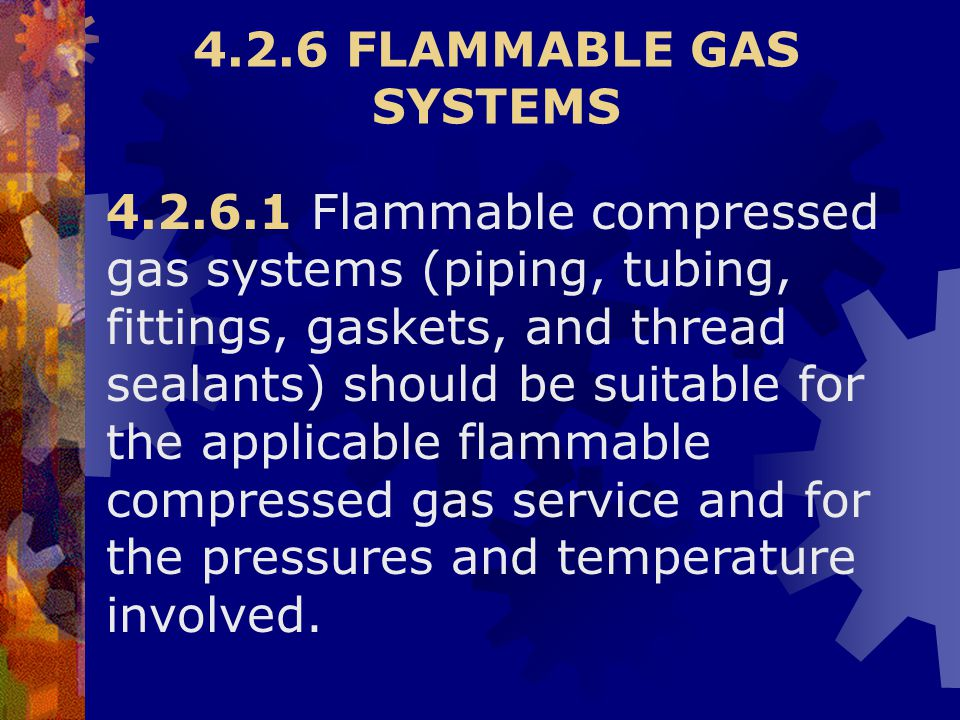 4.2.6 FLAMMABLE GAS SYSTEMS 4.2.6.1 Flammable compressed gas systems (piping, tubing, fittings, gaskets, and thread sealants) should be suitable for t