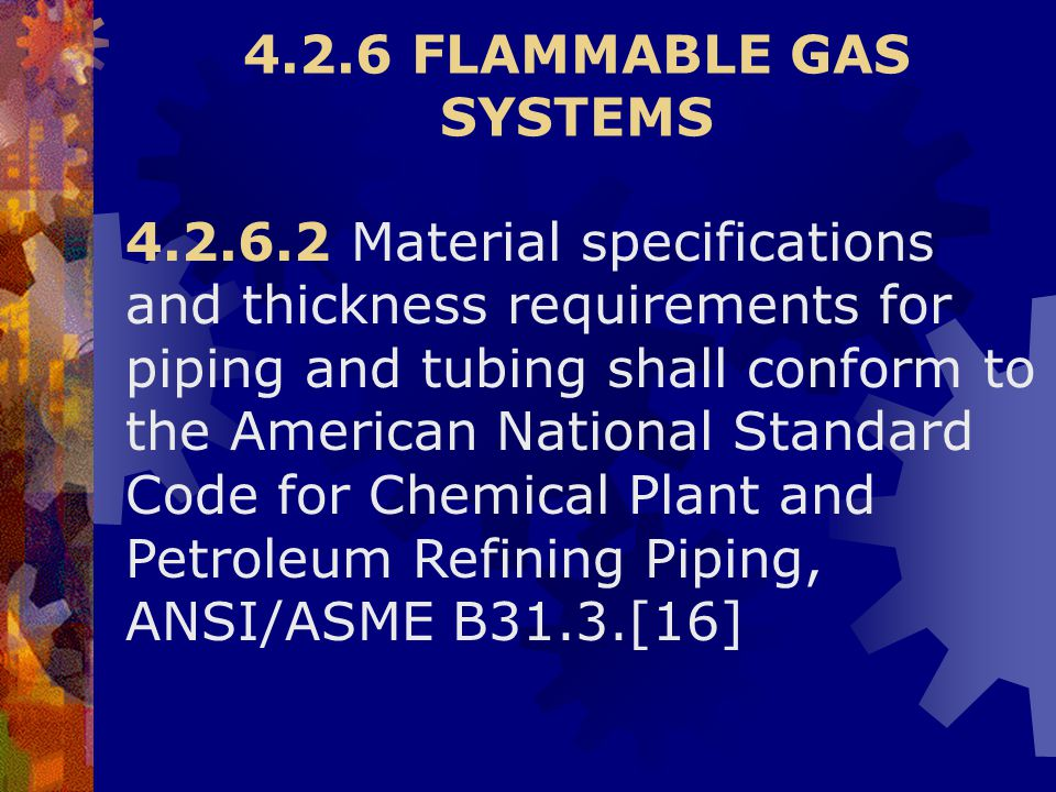 4.2.6 FLAMMABLE GAS SYSTEMS 4.2.6.2 Material specifications and thickness requirements for piping and tubing shall conform to the American National St