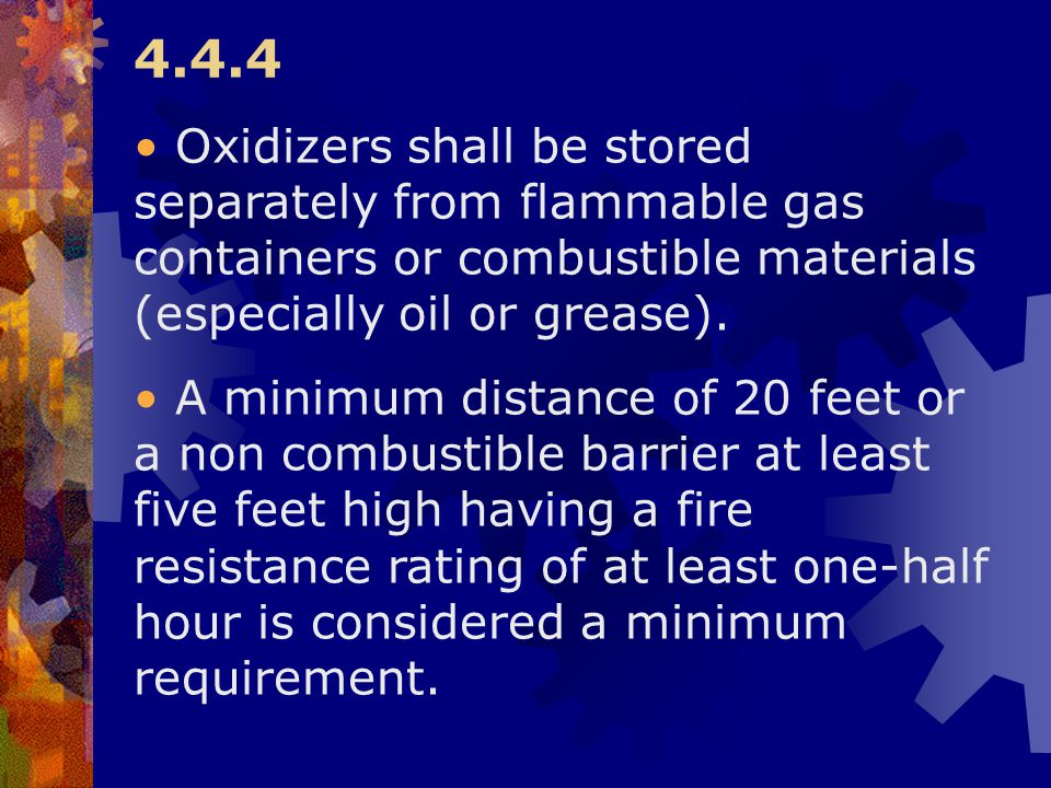 4.4.4 Oxidizers shall be stored separately from flammable gas containers or combustible materials (especially oil or grease). A minimum distance of 20