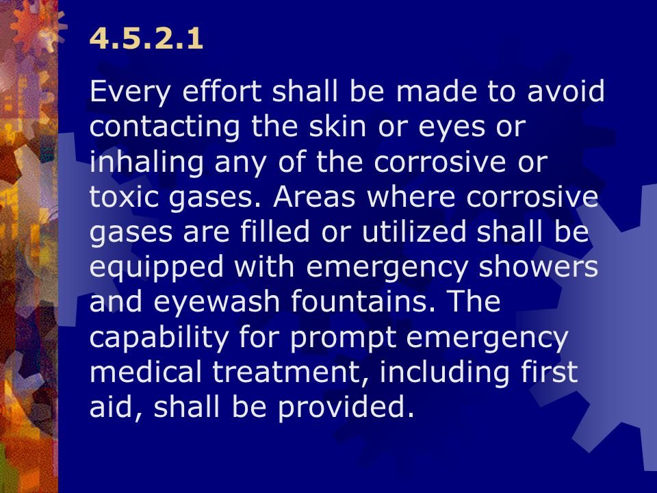 4.5.2.1 Every effort shall be made to avoid contacting the skin or eyes or inhaling any of the corrosive or toxic gases. Areas where corrosive gases a