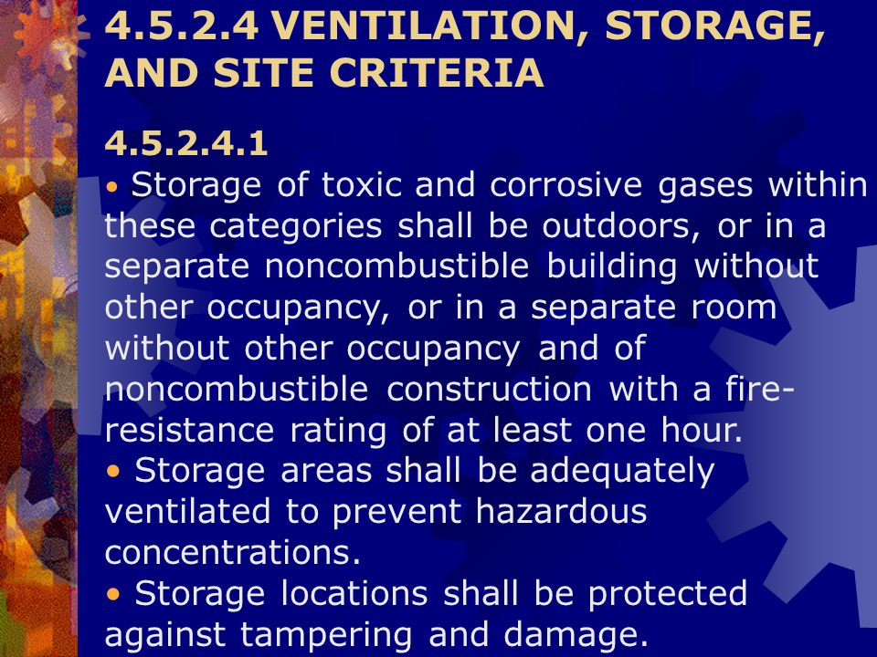 4.5.2.4 VENTILATION, STORAGE, AND SITE CRITERIA 4.5.2.4.1 Storage of toxic and corrosive gases within these categories shall be outdoors, or in a sepa