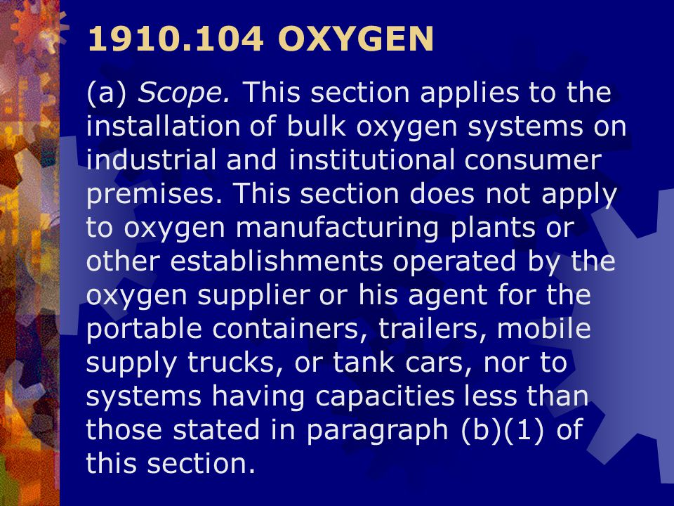 1910.104 OXYGEN (a) Scope. This section applies to the installation of bulk oxygen systems on industrial and institutional consumer premises. This sec