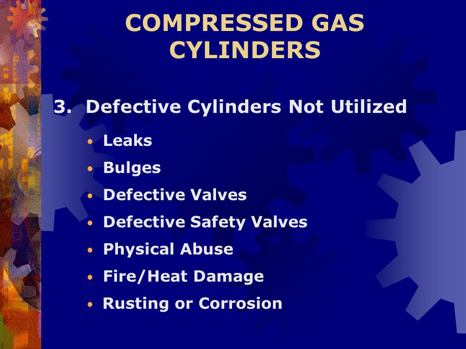 COMPRESSED GAS CYLINDERS 3. Defective Cylinders Not Utilized Leaks Bulges Defective Valves Physical Abuse Fire/Heat Damage Defective Safety Valves Rus