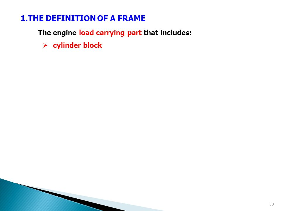 1.THE DEFINITION OF A FRAME The engine load carrying part that includes:  cylinder block 33