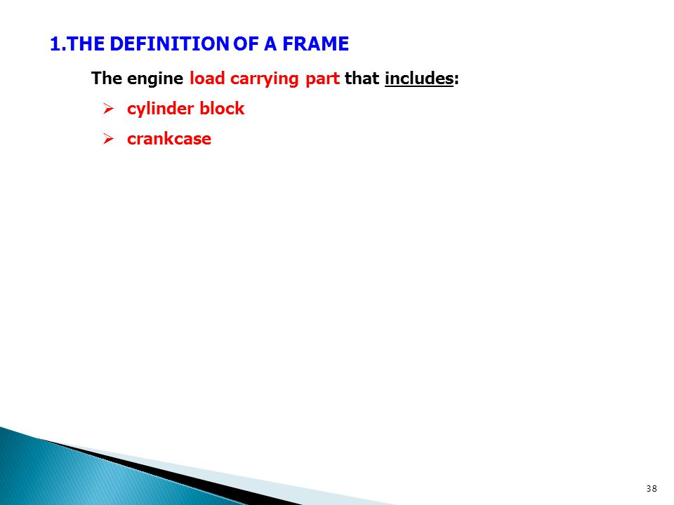 1.THE DEFINITION OF A FRAME The engine load carrying part that includes:  cylinder block  crankcase 38