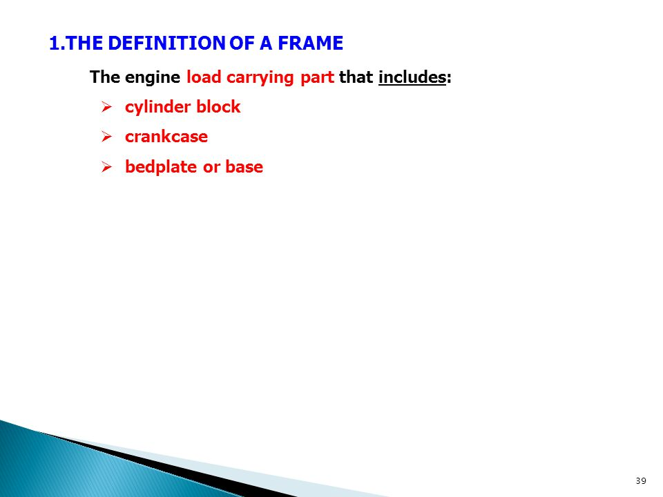 1.THE DEFINITION OF A FRAME The engine load carrying part that includes:  cylinder block  crankcase  bedplate or base 39