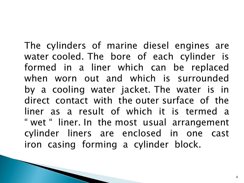 The cylinders of marine diesel engines are water cooled. The bore of each cylinder is formed in a liner which can be replaced when worn out and which