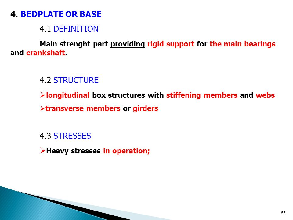 4. BEDPLATE OR BASE 4.1 DEFINITION Main strenght part providing rigid support for the main bearings and crankshaft. 4.2 STRUCTURE  longitudinal box s