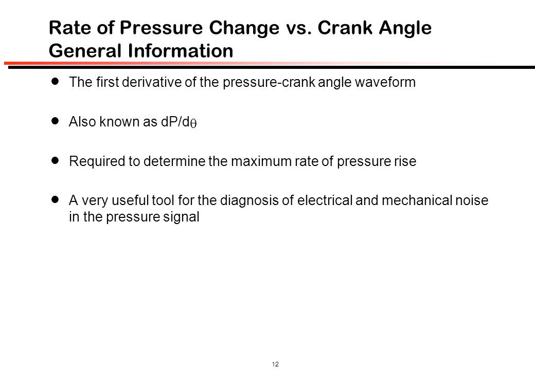 12 Rate of Pressure Change vs. Crank Angle General Information The first derivative of the pressure-crank angle waveform Also known as dP/d  Required